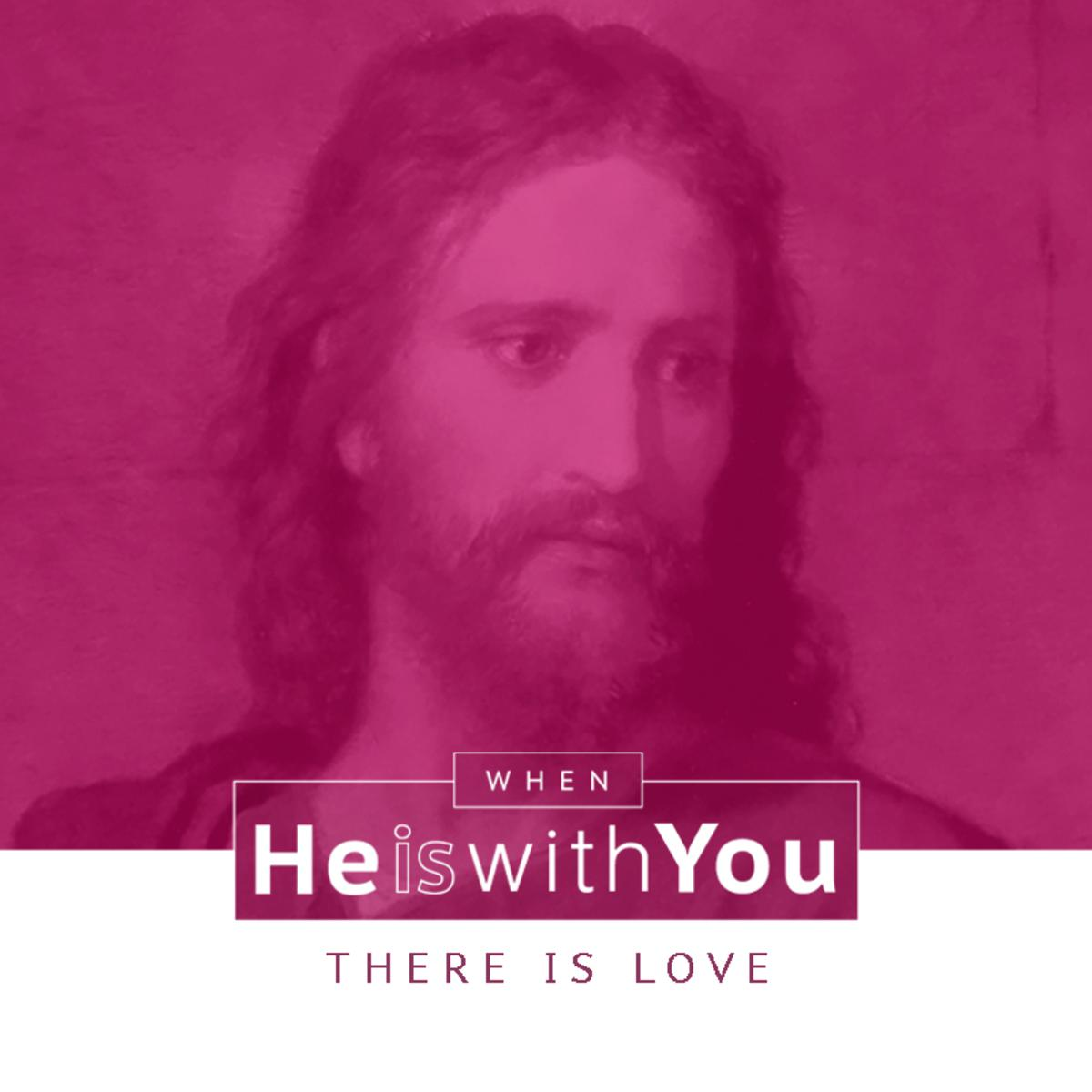 When He is with you there is love