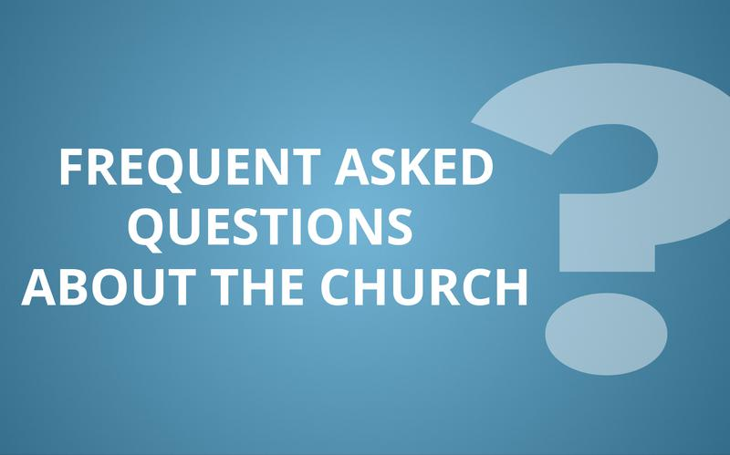 Frequent Asked Questions about the Church