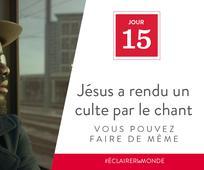 Jour 15 - Jésus a rendu un culte par le chant, vous pouvez faire de même