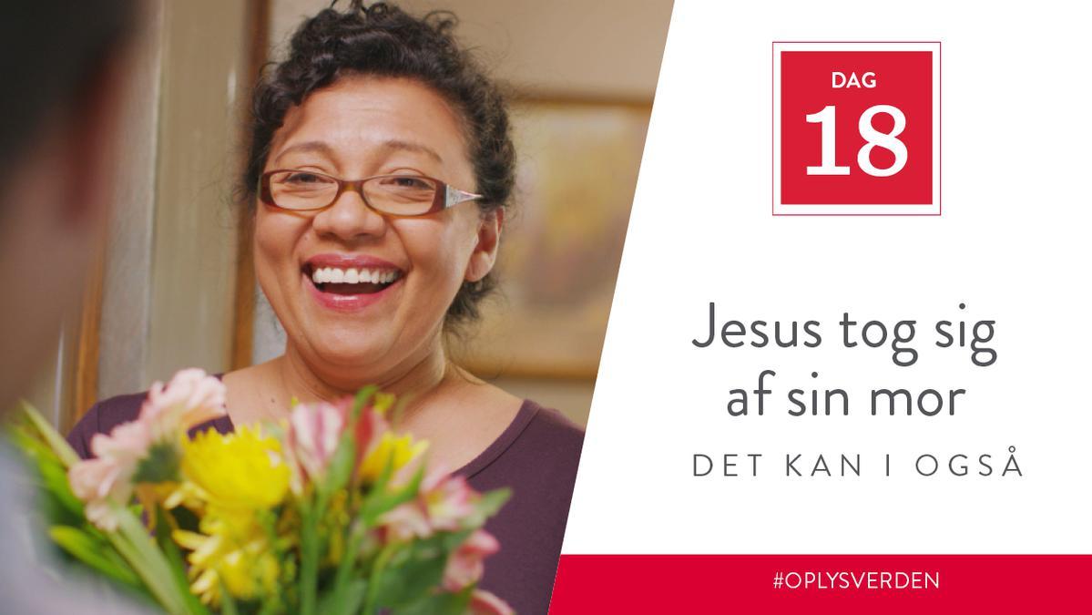 Dag 18 - Jesus tog sig af sin mor, det kan I også