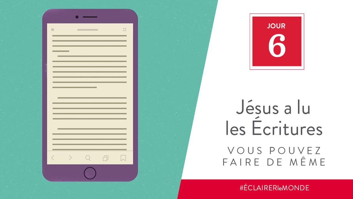 Jour 6 - Jésus a lu les Écritures, vous pouvez faire de même