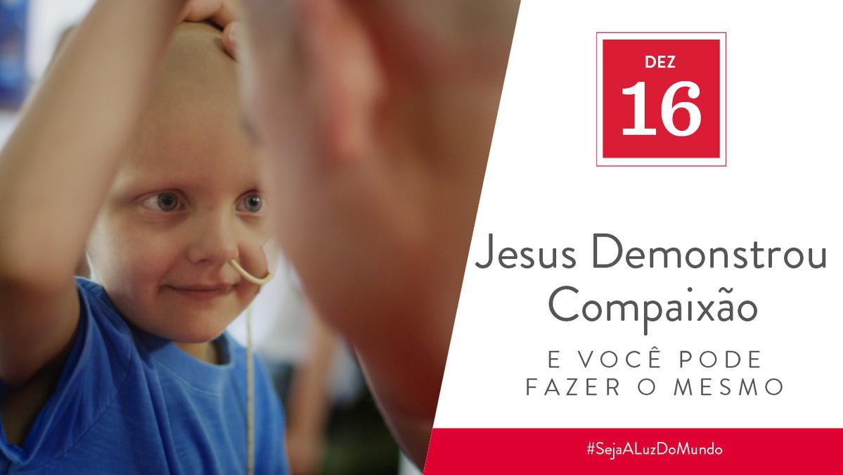 Dez 16 - Jesus Demonstrou Compaixão e Você Pode Fazer o Mesmo