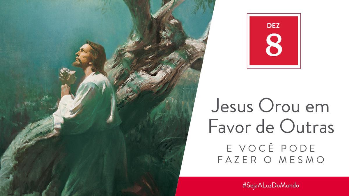 Dez 8 - Jesus Orou em Favor de Outras Pessoas e Você Pode Fazer o Mesmo