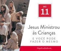 Dez 11 - Jesus Ministrou às Crianças e Você Pode Fazer o Mesmo