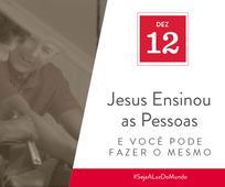Dez 12 - Jesus Ensinou as Pessoas e Você Pode Fazer o Mesmo