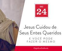 Dez 24 - Jesus Cuidou de Seus Entes Queridos e Você Pode Fazer o Mesmo