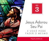 Dez 3 - Jesus Adorou Seu Pai e Você Pode Fazer o Mesmo