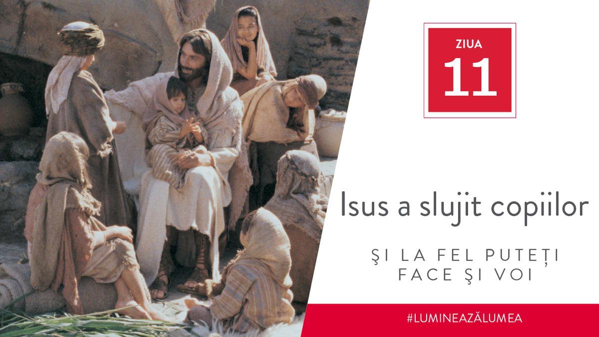 Ziua 11 - Isus a slujit copiilor şi la fel puteţi face şi voi