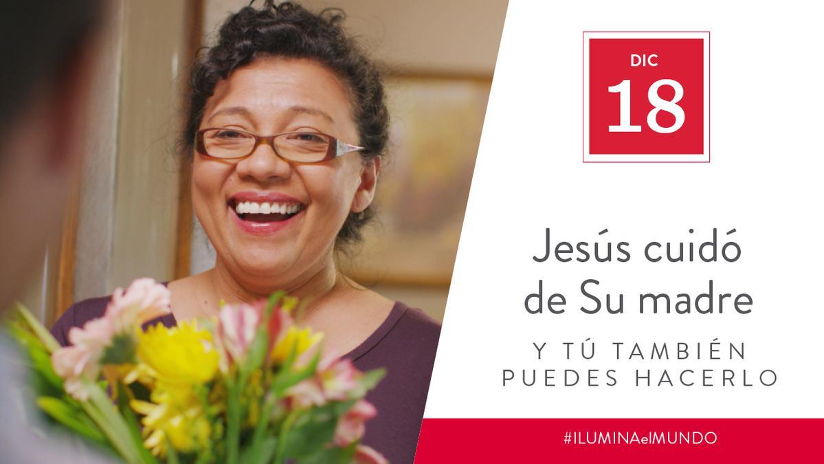 Dic 18 - Jesús cuidó de su madre y tú también puedes hacerlo