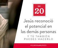 Dic 20 - Jesús reconoció el potencial en las demás personas y tú también puedes hacerlo