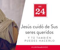 Dic 24 - Jesús cuidó de sus seres queridos y tú también puedes hacerlo