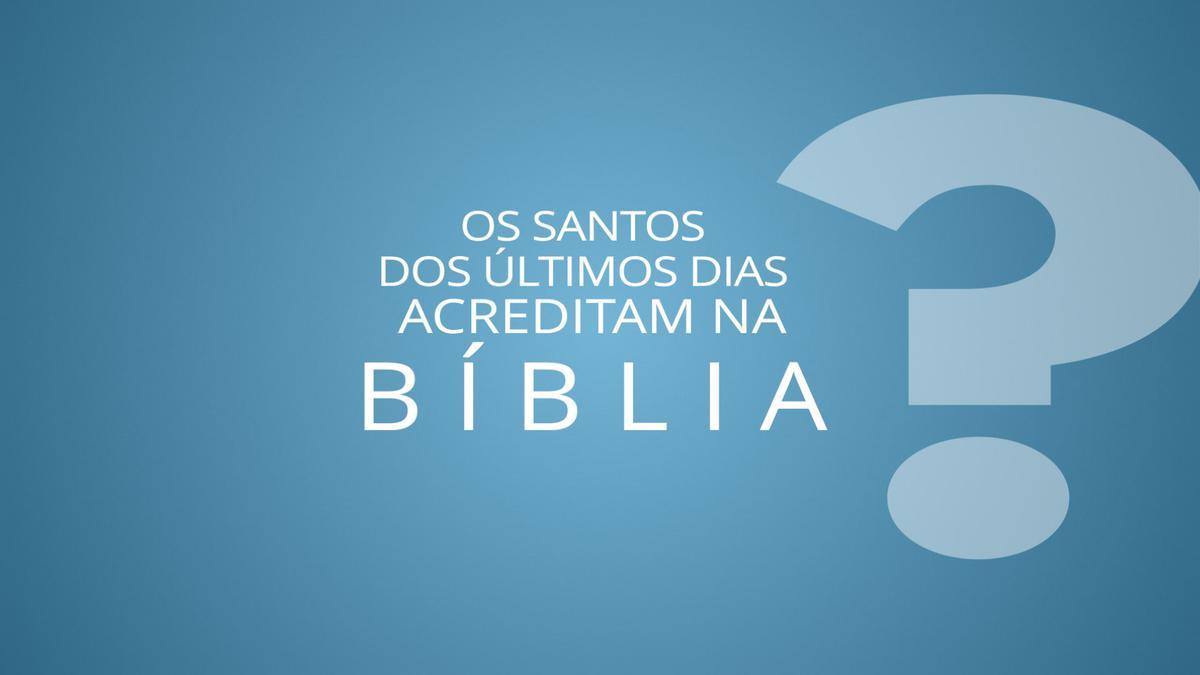 Os Santos dos Últimos Dias acreditam na Bíblia?