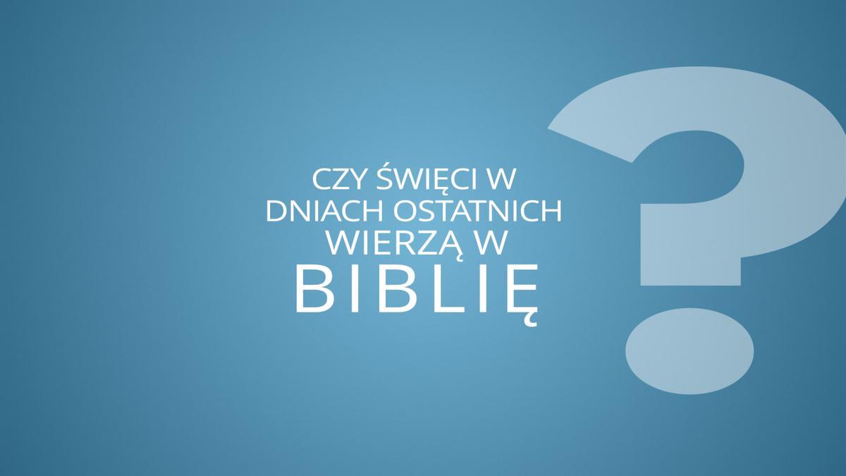 Czy święci w dniach ostatnich wierzą w Biblię?