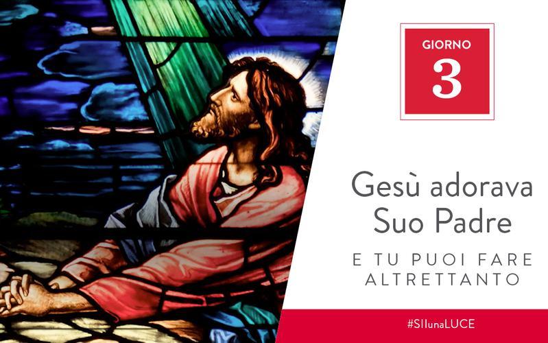 Gesù adorava Suo Padre e tu puoi fare altrettanto
