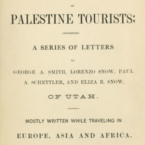 <i>Correspondence of Palestine Tourists; Comprising a Series of Letters by George A. Smith, Lorenzo Snow, Paul A. Schettler, and Eliza R. Snow, of Utah. Mostly Written While Traveling in Europe, Asia and Africa, in the Years 1872 and 1873. </i>
