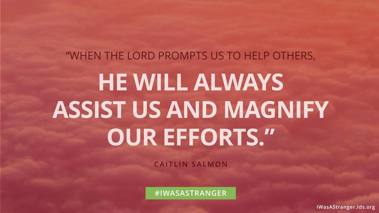 When the Lord prompts us to help others, He will always assist us and magnify our efforts.